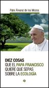 Diez cosas que el papa Francisco quiere que sepas sobre ecología, un libro de Patxi Álvarez de los Mozos, Publicaciones Claretianas