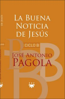 La Buena Noticia de Jesús. Ciclo B. José Antonio Pagola PPC